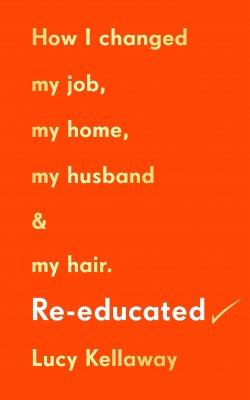 Re-educated: How I changed my job, my home, my husband and my hair (Hardback)