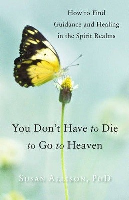You Don't Have to Die to Go to Heaven: How to Find Guidance and Healing in the Spirit Realms (Paperback)