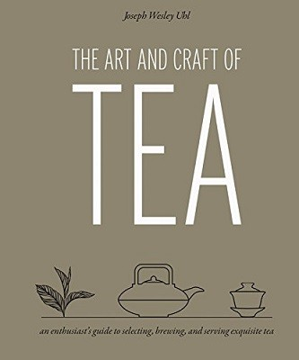 The Art and Craft of Tea: An Enthusiast's Guide to Selecting, Brewing, and Serving Exquisite Tea (Hardback)