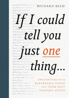 If I Could Tell You Just One Thing...: Encounters with Remarkable People and Their Most Valuable Advice (Hardback)