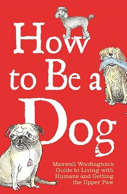 How to Be a Dog: Maxwell Woofington's Guide to Living with Humans and Getting the Upper Paw (Hardback)