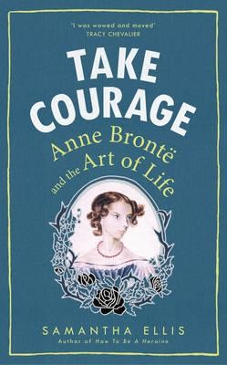 Take Courage: Anne Bronte and the Art of Life (Hardback)