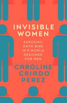 Invisible Women: Exposing Data Bias in a World Designed for Men (Hardback)