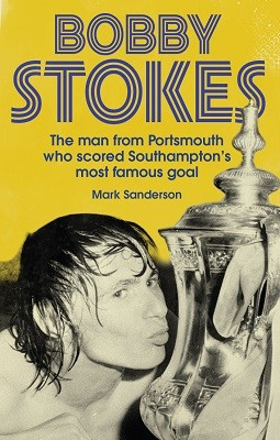 Bobby Stokes: The Man from Portsmouth Who Scored Southampton's Most Famous Goal (Paperback)