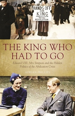 King Who Had to Go: Edward VIII, Mrs Simpson and the Hidden Politics of the Abdication Crisis (Hardback)
