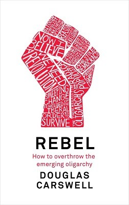 Rebel: How to Overthrow the Emerging Oligarchy (Hardback)