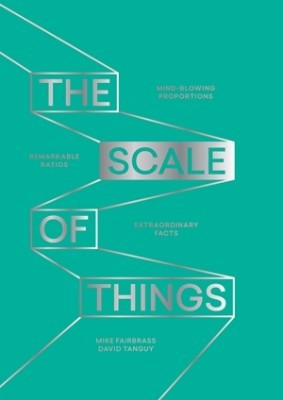 The Scale of Things: Mind-Blowing Proportions, Remarkable Ratios, Extraordinary Facts (Hardback)