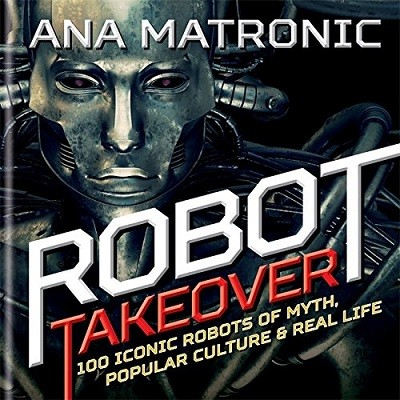 Robot Takeover: 100 Iconic Robots of Myth, Popular Culture & Real Life (Hardback)