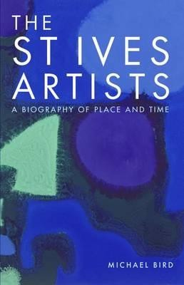 The St Ives Artists: A Biography of Place and Time (Hardback)
