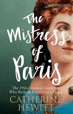 The Mistress of Paris: The 19th-Century Courtesan Who Built an Empire on a Secret (Hardback)