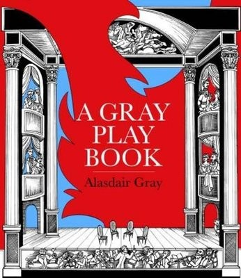A Gray Playbook of Long and Short Plays for Stage, Puppet-Theatre, Radio & Television, Acted Between 1956 and 2009, with an Unused Opera Libretto, a Film Script of the Novel Poor Things and Excerpts from the Pictorial Storyboard of the Novel Lanark (Hardback)