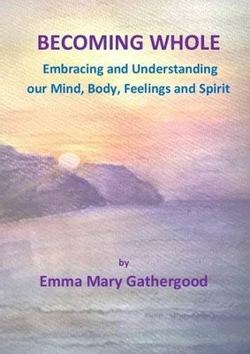 Becoming Whole: Embracing and Understanding Our Mind, Body, Feelings and Spirit