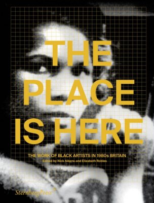 The Place Is Here: The Work of Black Artists in 1980s Britain (Paperback)