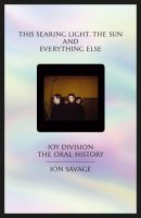 This searing light, the sun and everything else: Joy Division: The Oral History (Hardback)