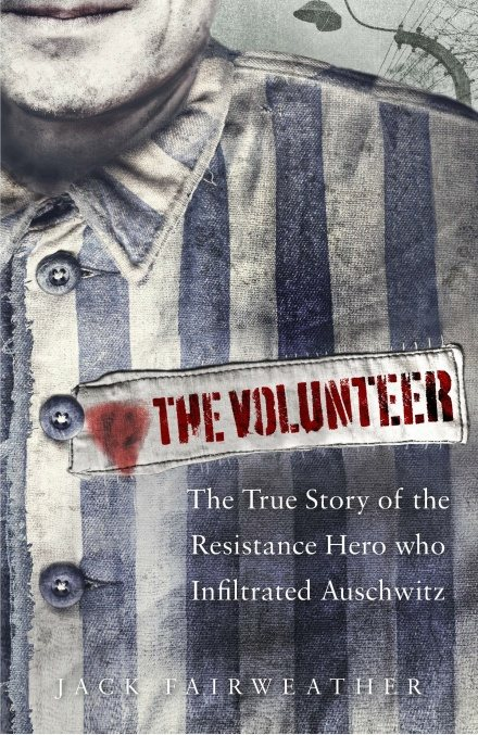 The Volunteer: The True Story of the Resistance Hero who Infiltrated Auschwitz (Hardback)