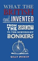 What the British Invented: From the Great to the Downright Bonkers (Hardback)