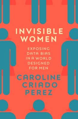 Invisible Women: Exposing Data Bias in a World Designed for Men (Hardback)