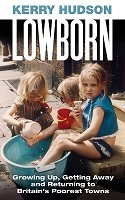 Lowborn: Growing Up, Getting Away and Returning to Britain's Poorest Towns (Hardback)