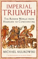 Imperial Triumph: The Roman World from Hadrian to Constantine (AD 138-363) - The Profile History of the Ancient World Series (Hardback)