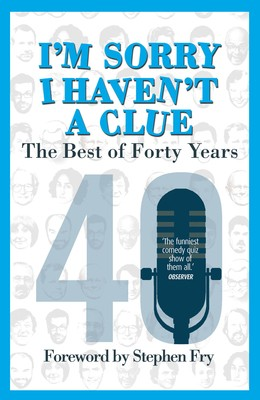 I'm Sorry I Haven't a Clue: The Best of Forty Years: Foreword by Stephen Fry (Paperback)