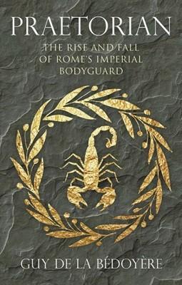 Praetorian: The Rise and Fall of Rome's Imperial Bodyguard (Hardback)