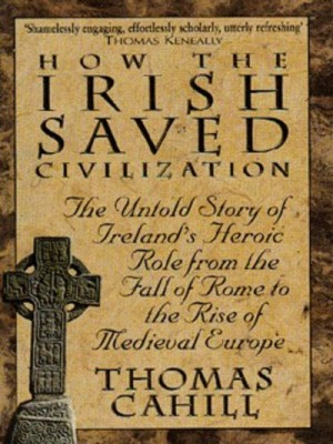How The Irish Saved Civilization: The Untold Story of Ireland's Heroic Role from the Fall of Rome to the Rise of Medieval Europe (Paperback)