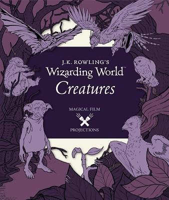 J.K. Rowling's Wizarding World: Magical Film Projections: Creatures - J.K. Rowling's Wizarding World (Hardback)