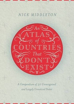 An Atlas of Countries That Don't Exist: A Compendium of Fifty Unrecognized and Largely Unnoticed States (Hardback)