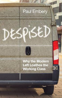 Despised: Why the Modern Left Loathes the Working Class (Paperback)