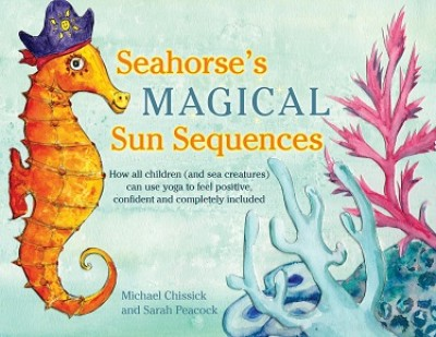 Seahorse's Magical Sun Sequences: How All Children (and Sea Creatures) Can Use Yoga to Feel Positive, Confident and Completely Included (Hardback)