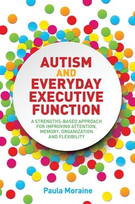 Autism and Everyday Executive Function: A Strengths-Based Approach for Improving Attention, Memory, Organization and Flexibility (Paperback)