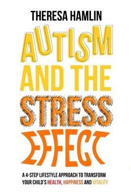 Autism and the Stress Effect: A 4-Step Lifestyle Approach to Transform Your Child's Health, Happiness and Vitality (Paperback)