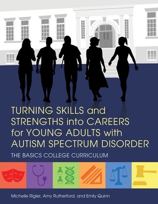Turning Skills and Strengths into Careers for Young Adults with Autism Spectrum Disorder: The Basics College Curriculum - The Basics College Curriculum (Paperback)