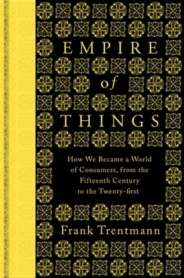 Empire of Things: How We Became a World of Consumers, from the Fifteenth Century to the Twenty-First (Hardback)